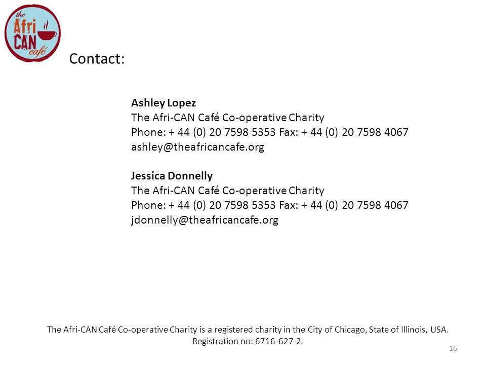 16 Contact: Ashley Lopez The Afri-CAN Café Co-operative Charity Phone: + 44 (0) Fax: + 44 (0) Jessica Donnelly The Afri-CAN Café Co-operative Charity Phone: + 44 (0) Fax: + 44 (0) The Afri-CAN Café Co-operative Charity is a registered charity in the City of Chicago, State of Illinois, USA.