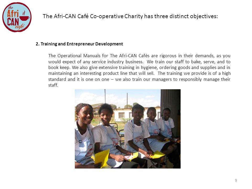 9 2. Training and Entrepreneur Development The Operational Manuals for The Afri-CAN Cafés are rigorous in their demands, as you would expect of any se