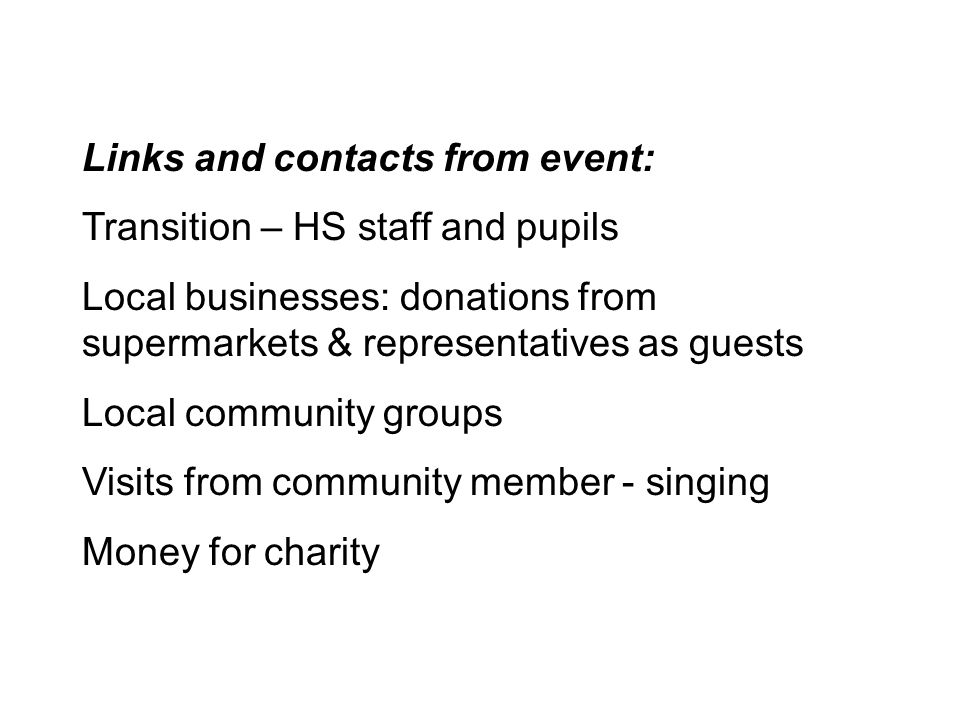 Links and contacts from event: Transition – HS staff and pupils Local businesses: donations from supermarkets & representatives as guests Local community groups Visits from community member - singing Money for charity