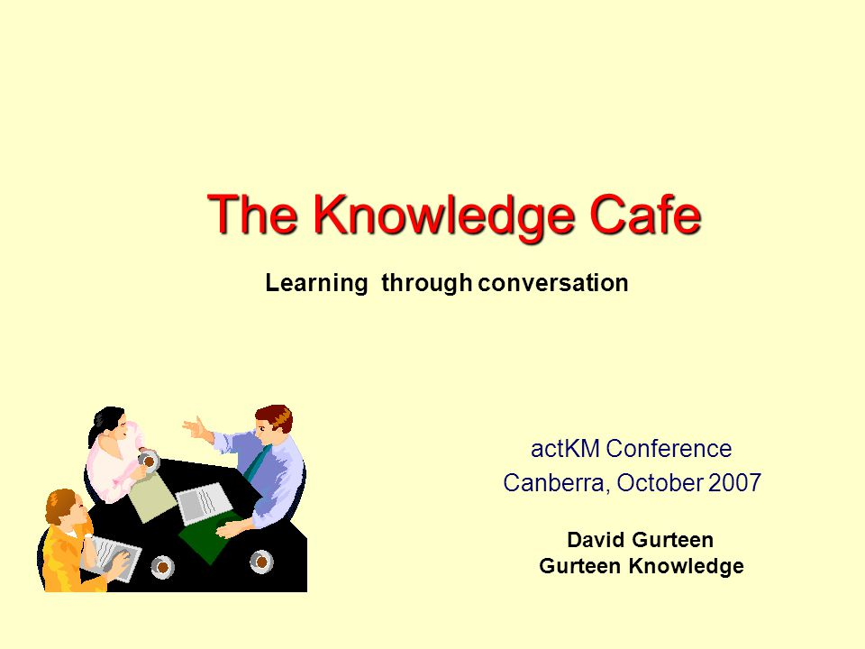 The Knowledge Cafe David Gurteen Gurteen Knowledge Learning through conversation actKM Conference Canberra, October 2007
