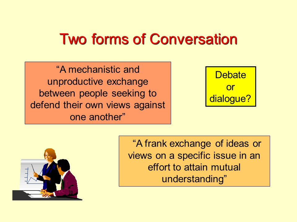 Two forms of Conversation A mechanistic and unproductive exchange between people seeking to defend their own views against one another A frank exchange of ideas or views on a specific issue in an effort to attain mutual understanding Debate or dialogue?