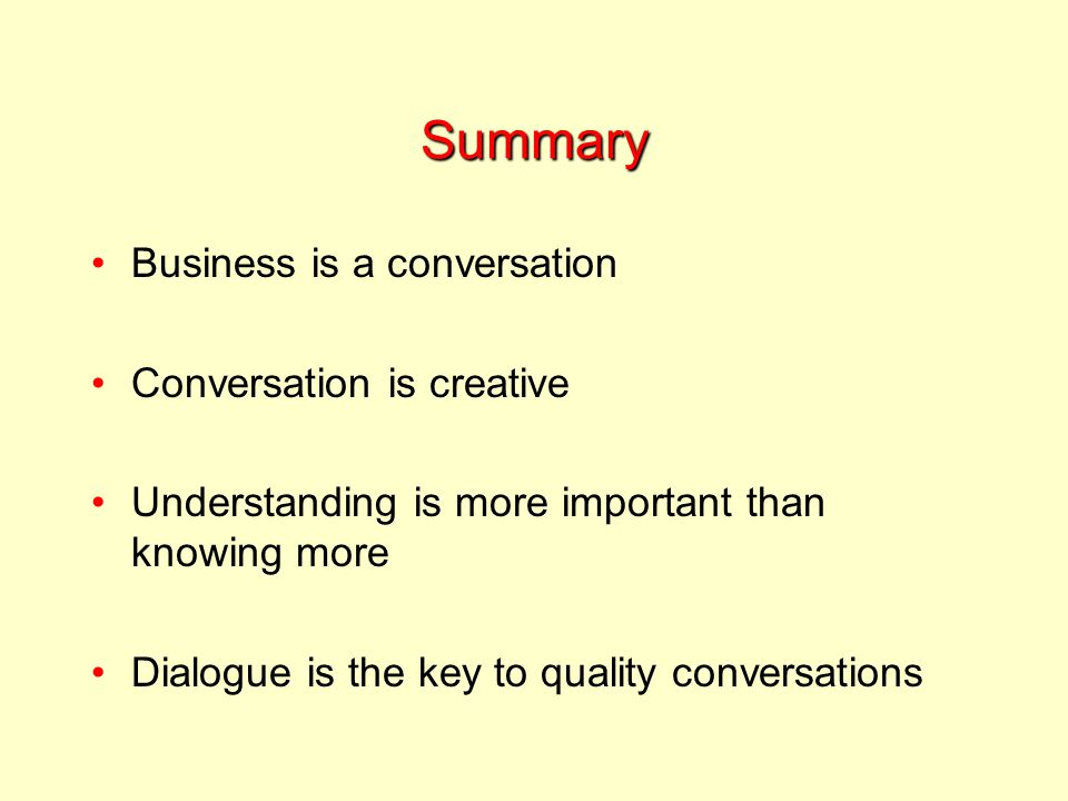 Summary Business is a conversation Conversation is creative Understanding is more important than knowing more Dialogue is the key to quality conversations