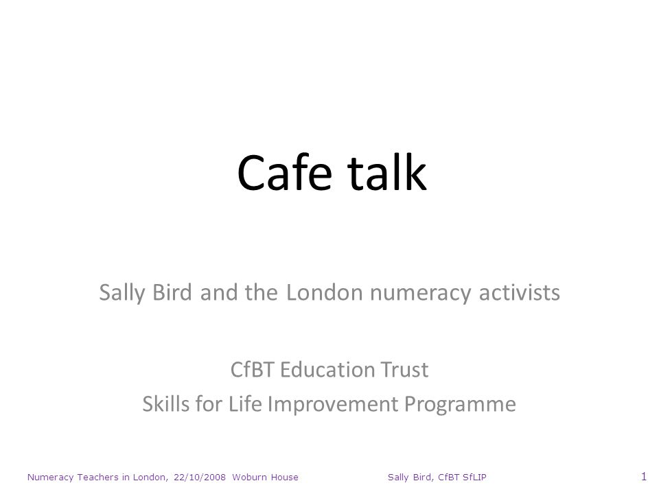Numeracy Teachers in London, 22/10/2008 Woburn House Sally Bird, CfBT SfLIP 1 Cafe talk Sally Bird and the London numeracy activists CfBT Education Trust Skills for Life Improvement Programme