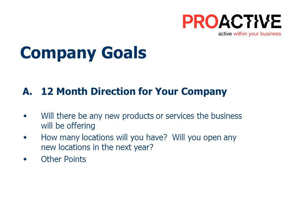 Company Goals A.12 Month Direction for Your Company Will there be any new products or services the business will be offering How many locations will y