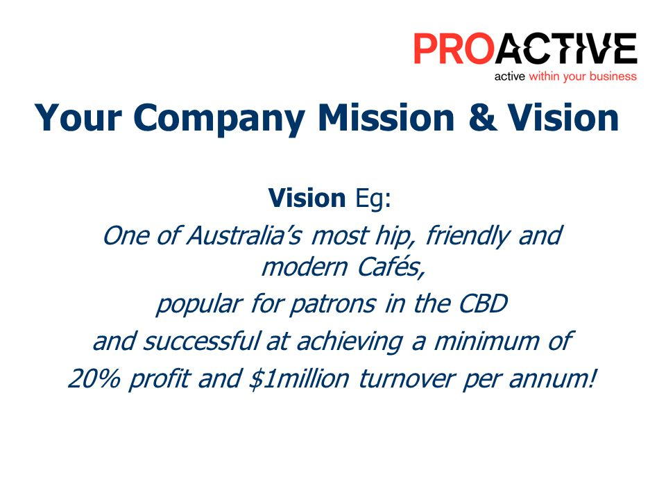 Your Company Mission & Vision Vision Eg: One of Australias most hip, friendly and modern Cafés, popular for patrons in the CBD and successful at achieving a minimum of 20% profit and $1million turnover per annum!