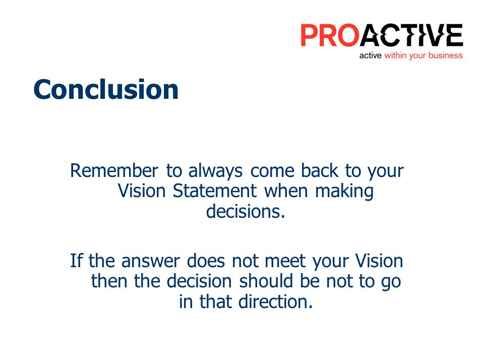 Conclusion Remember to always come back to your Vision Statement when making decisions.
