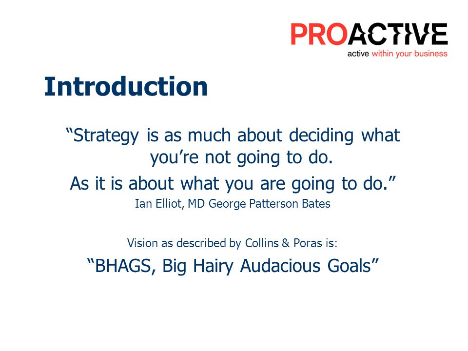 Introduction Strategy is as much about deciding what youre not going to do. As it is about what you are going to do. Ian Elliot, MD George Patterson B