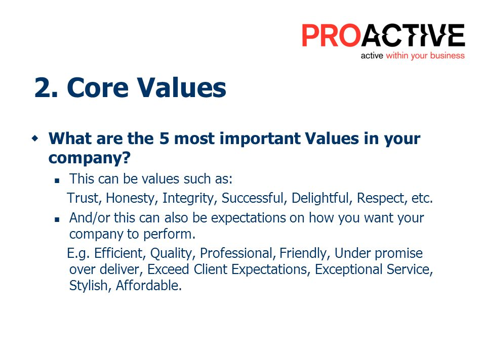 2. Core Values What are the 5 most important Values in your company? This can be values such as: Trust, Honesty, Integrity, Successful, Delightful, Re