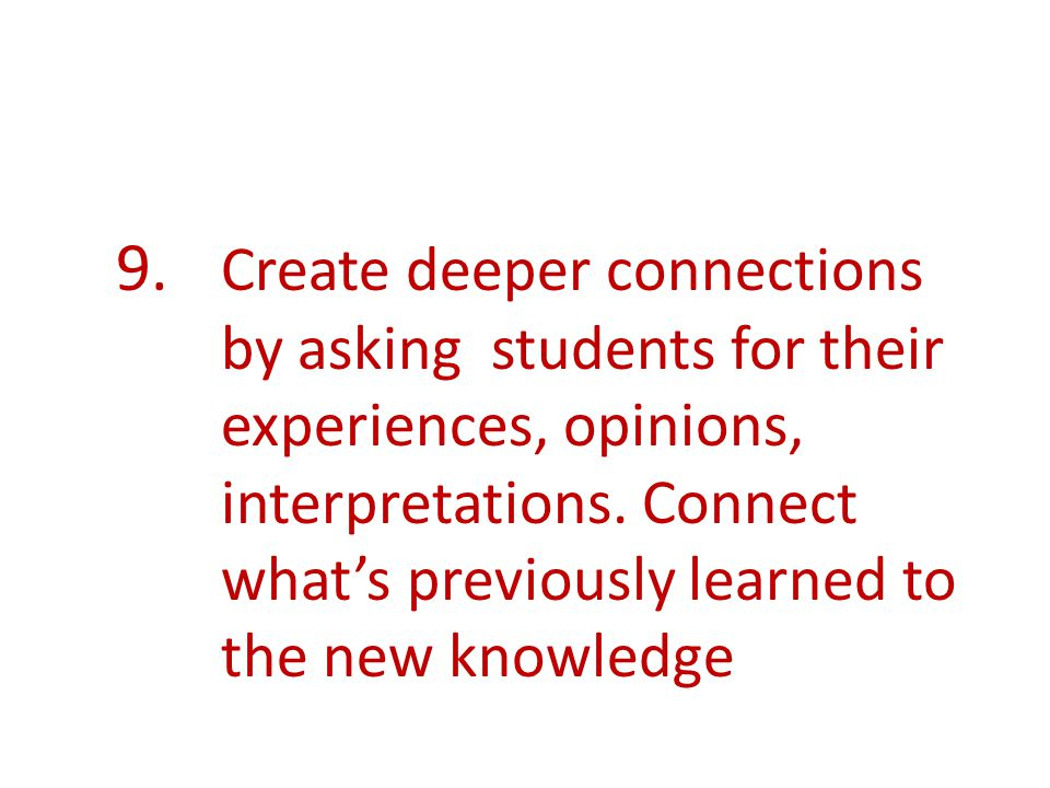 9. Create deeper connections by asking students for their experiences, opinions, interpretations.
