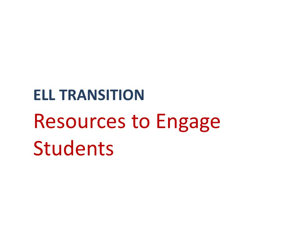 ELL TRANSITION Resources to Engage Students
