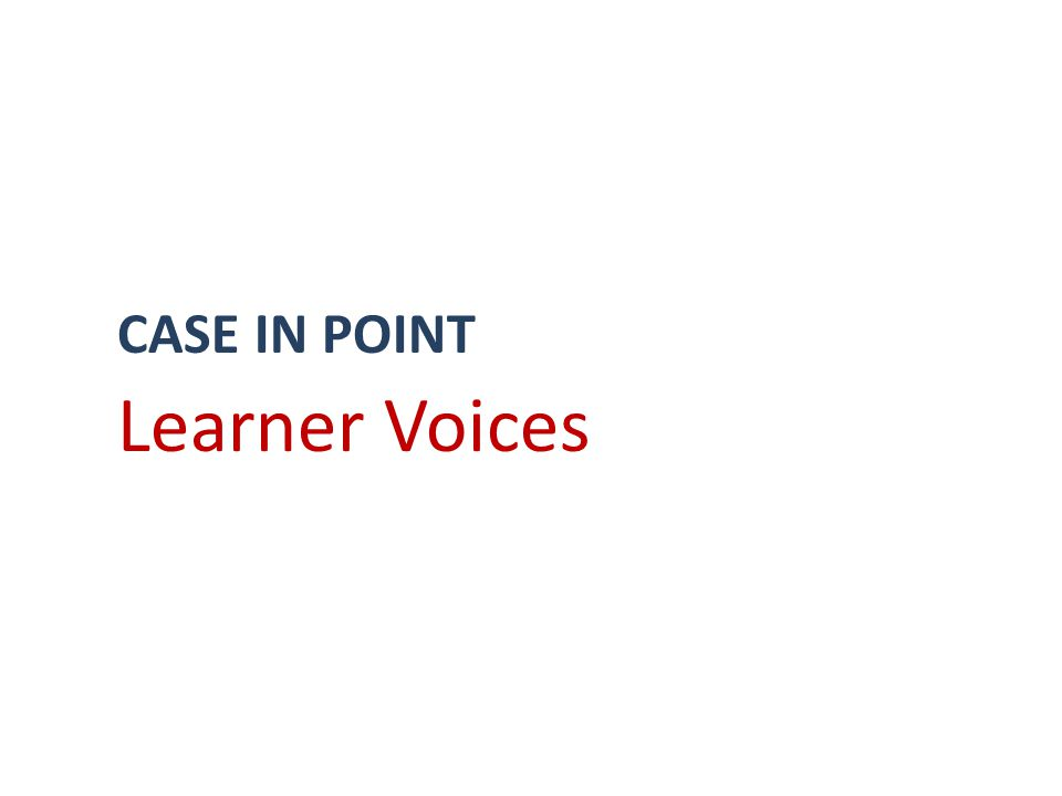 CASE IN POINT Learner Voices