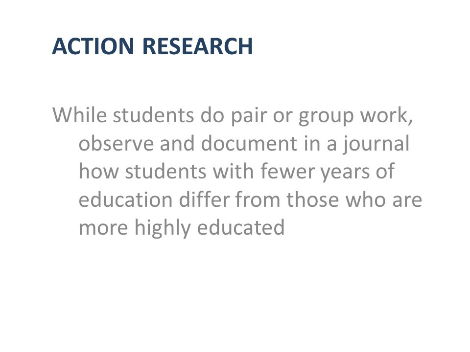 ACTION RESEARCH While students do pair or group work, observe and document in a journal how students with fewer years of education differ from those who are more highly educated