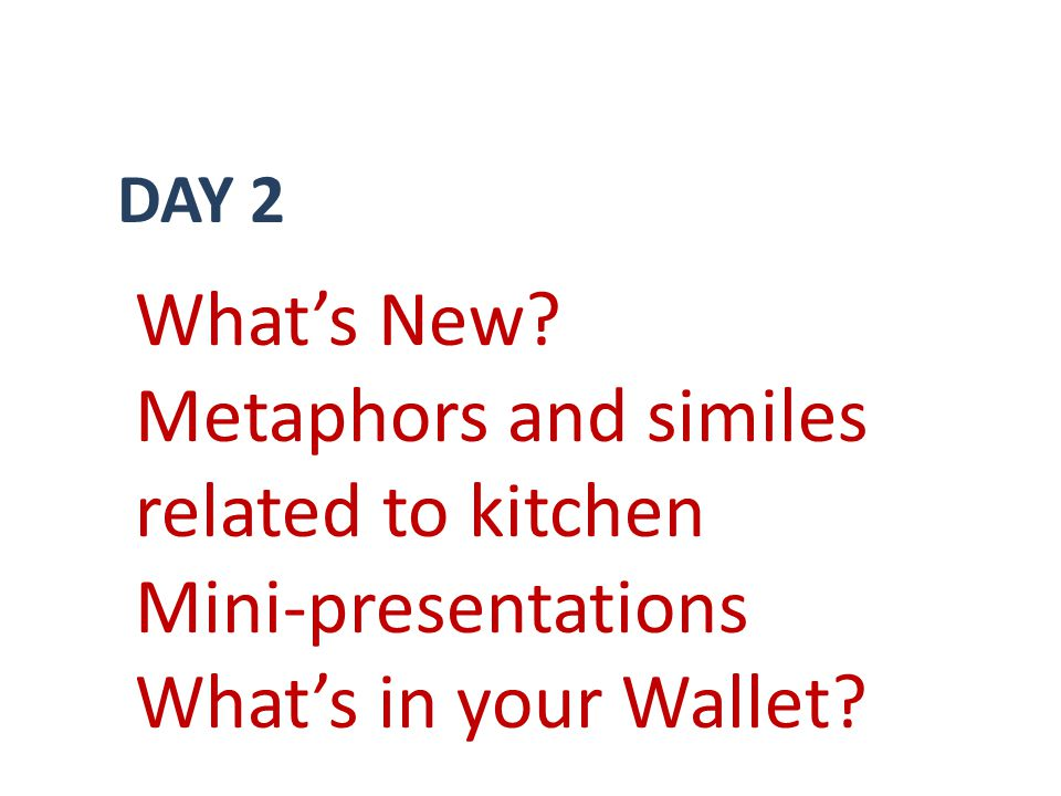 DAY 2 Whats New Metaphors and similes related to kitchen Mini-presentations Whats in your Wallet