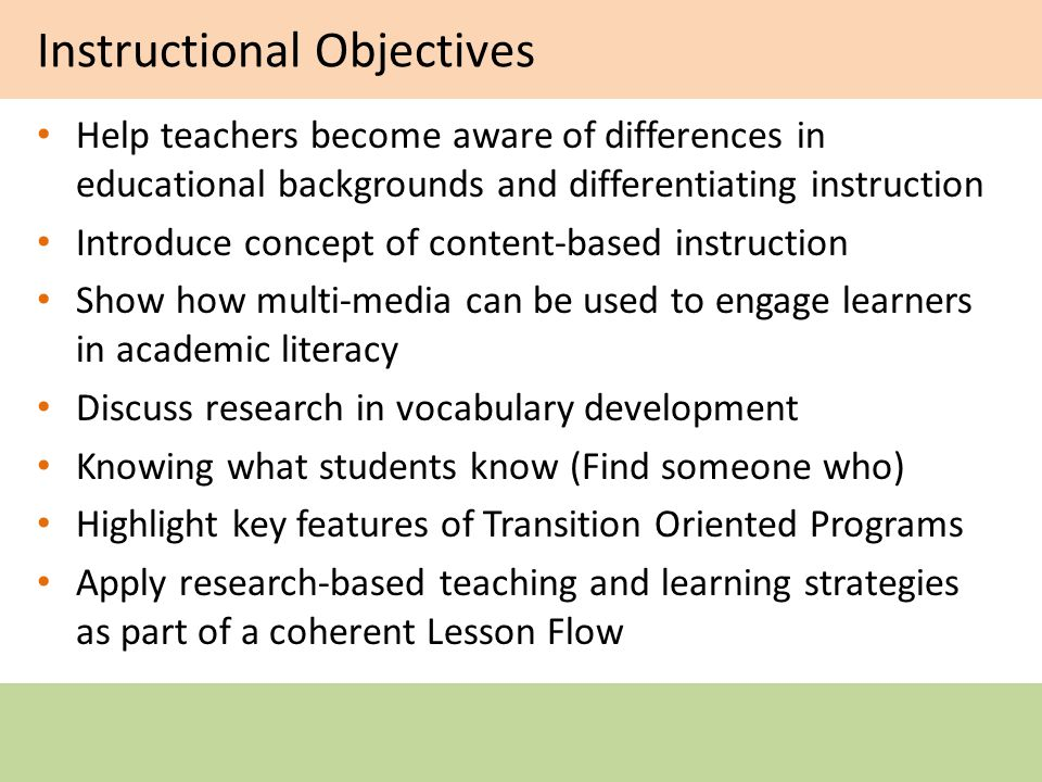 Instructional Objectives Help teachers become aware of differences in educational backgrounds and differentiating instruction Introduce concept of content-based instruction Show how multi-media can be used to engage learners in academic literacy Discuss research in vocabulary development Knowing what students know (Find someone who) Highlight key features of Transition Oriented Programs Apply research-based teaching and learning strategies as part of a coherent Lesson Flow
