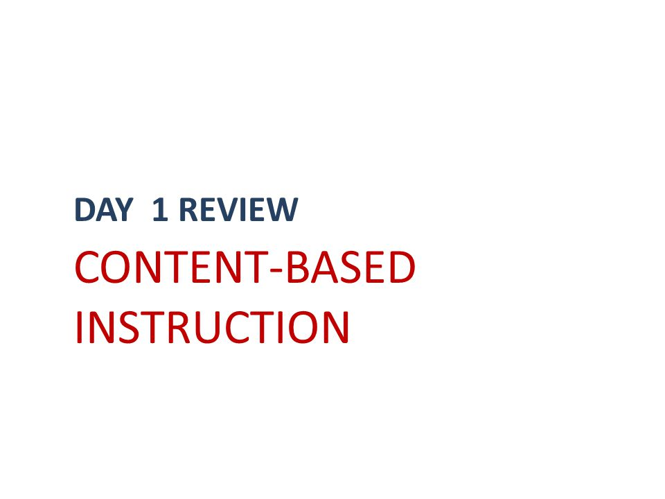DAY 1 REVIEW CONTENT-BASED INSTRUCTION