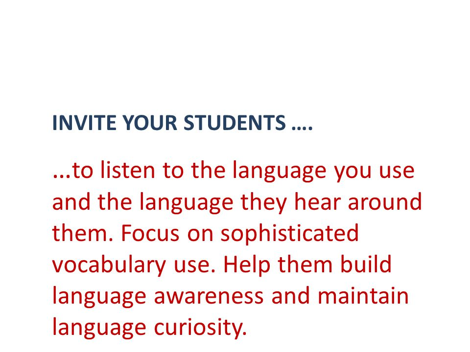 INVITE YOUR STUDENTS …. … to listen to the language you use and the language they hear around them.