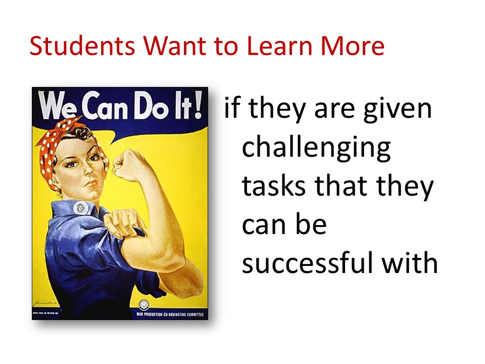 Students Want to Learn More if they are given challenging tasks that they can be successful with