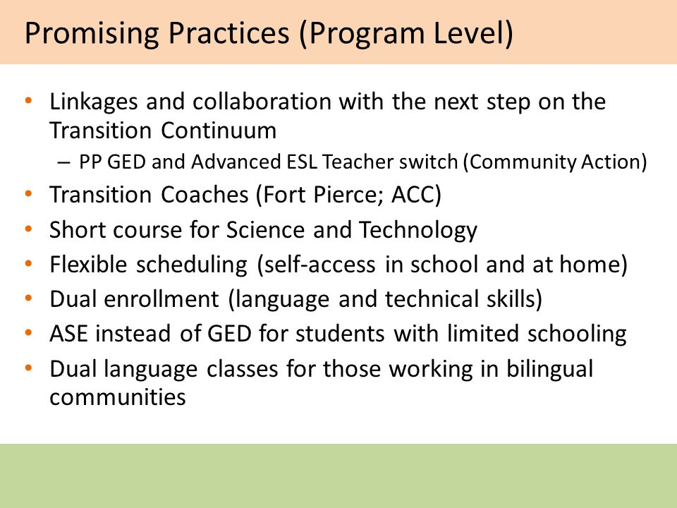 Promising Practices (Program Level) Linkages and collaboration with the next step on the Transition Continuum – PP GED and Advanced ESL Teacher switch (Community Action) Transition Coaches (Fort Pierce; ACC) Short course for Science and Technology Flexible scheduling (self-access in school and at home) Dual enrollment (language and technical skills) ASE instead of GED for students with limited schooling Dual language classes for those working in bilingual communities