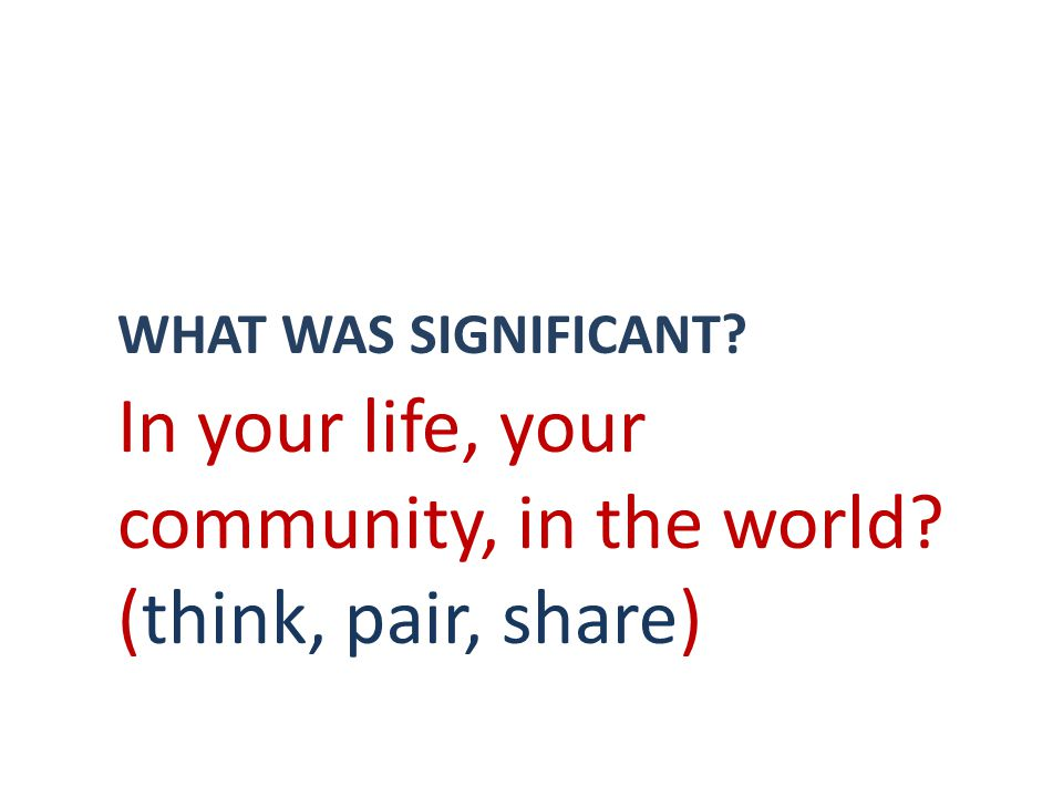WHAT WAS SIGNIFICANT In your life, your community, in the world (think, pair, share)