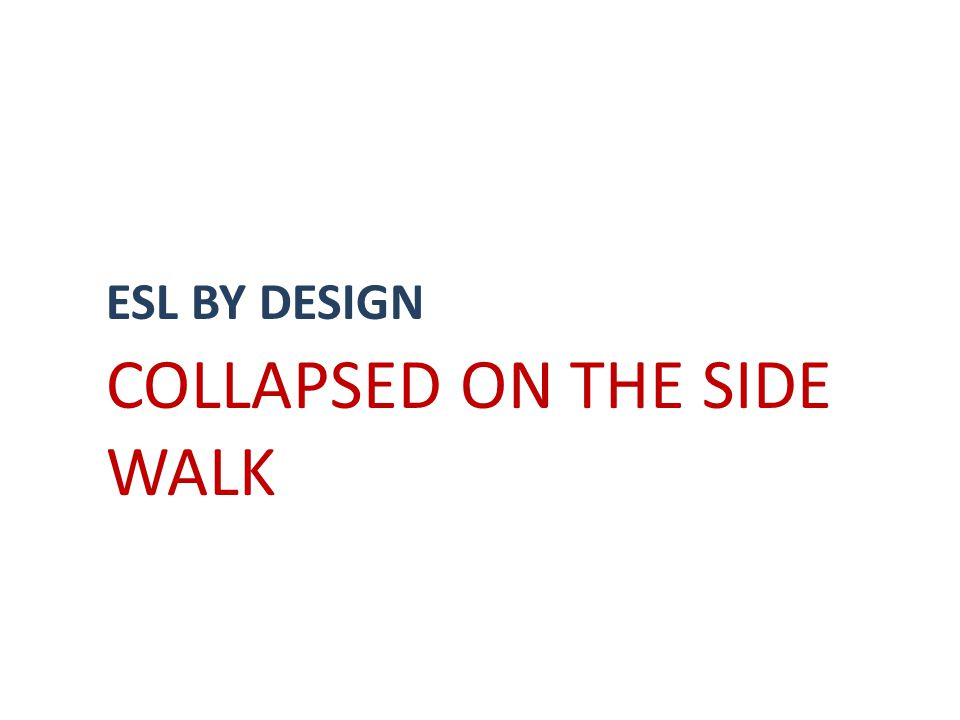 ESL BY DESIGN COLLAPSED ON THE SIDE WALK
