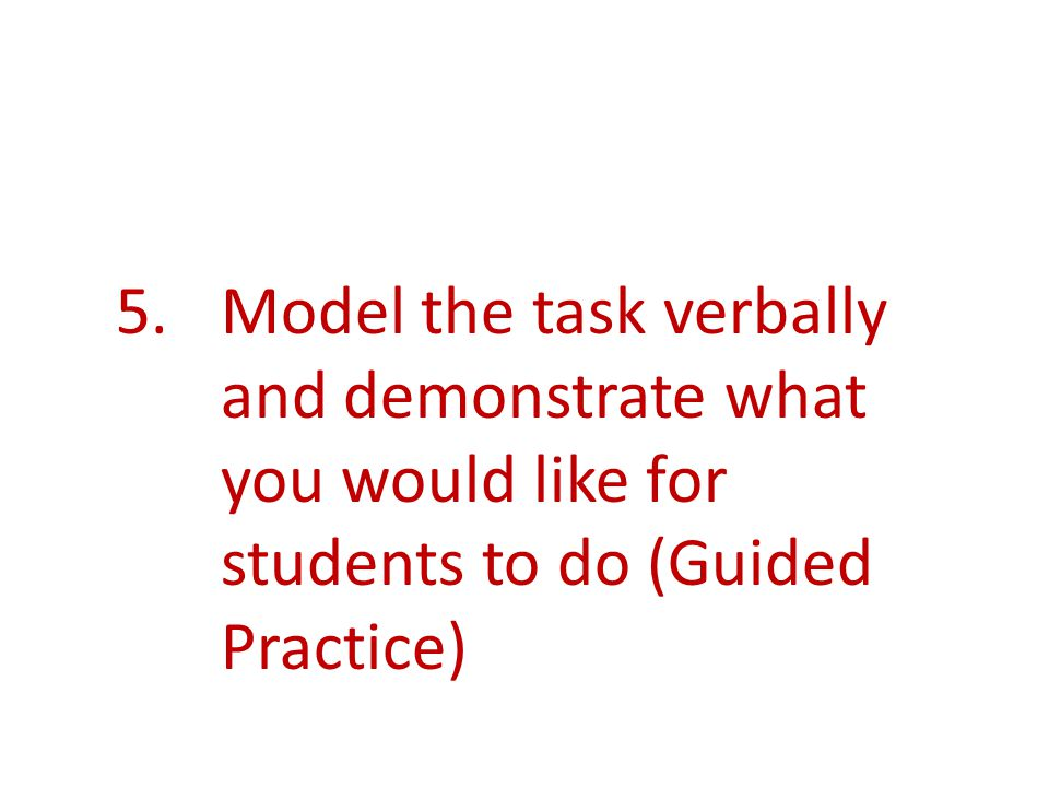 5.Model the task verbally and demonstrate what you would like for students to do (Guided Practice)