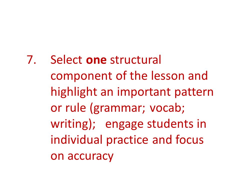 7.Select one structural component of the lesson and highlight an important pattern or rule (grammar; vocab; writing); engage students in individual practice and focus on accuracy