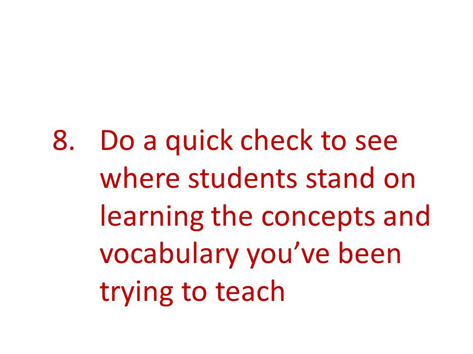 8.Do a quick check to see where students stand on learning the concepts and vocabulary youve been trying to teach
