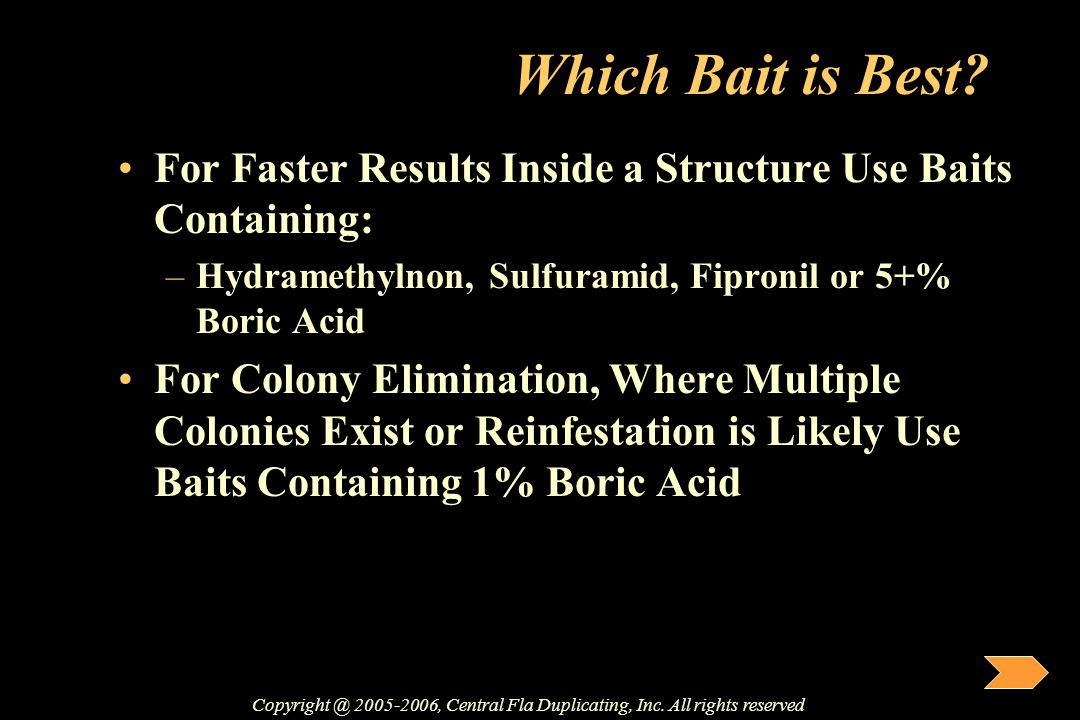 Which Bait is Best? For Faster Results Inside a Structure Use Baits Containing: –Hydramethylnon, Sulfuramid, Fipronil or 5+% Boric Acid For Colony Eli