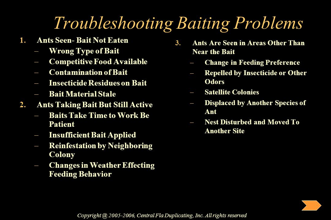 Troubleshooting Baiting Problems 1.Ants Seen- Bait Not Eaten –Wrong Type of Bait –Competitive Food Available –Contamination of Bait –Insecticide Resid