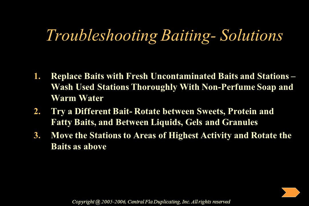 Troubleshooting Baiting- Solutions 1.Replace Baits with Fresh Uncontaminated Baits and Stations – Wash Used Stations Thoroughly With Non-Perfume Soap
