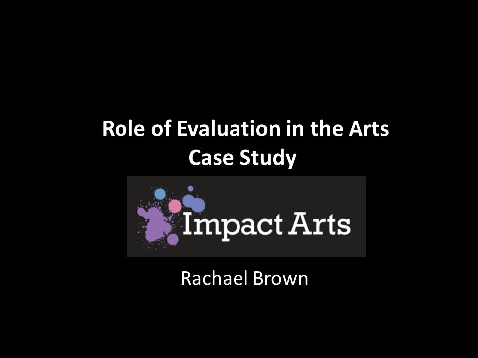 Role of Evaluation in the Arts Case Study Rachael Brown
