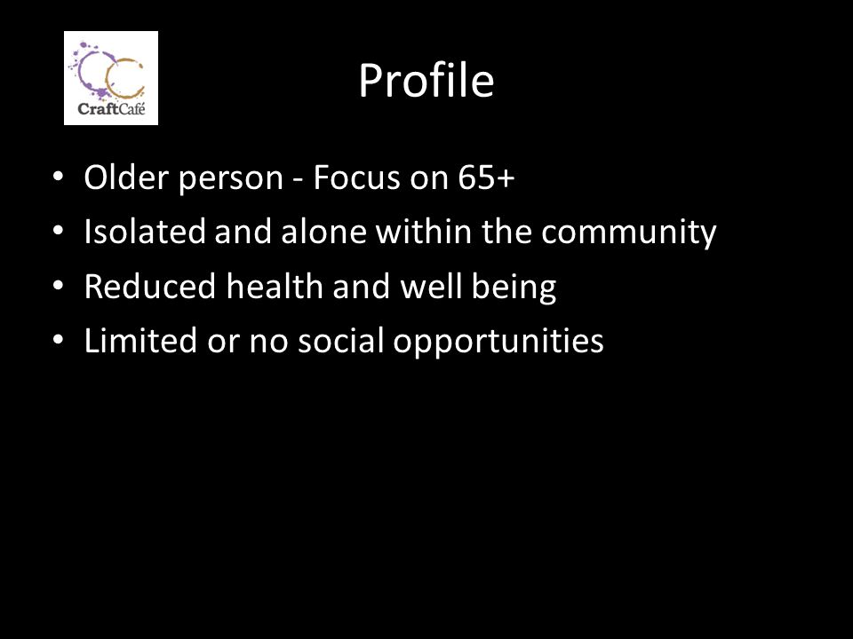 Profile Older person - Focus on 65+ Isolated and alone within the community Reduced health and well being Limited or no social opportunities