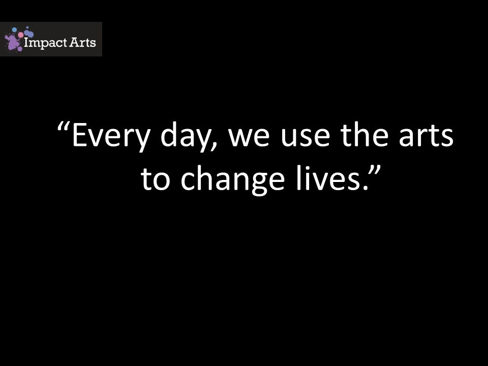 Every day, we use the arts to change lives.