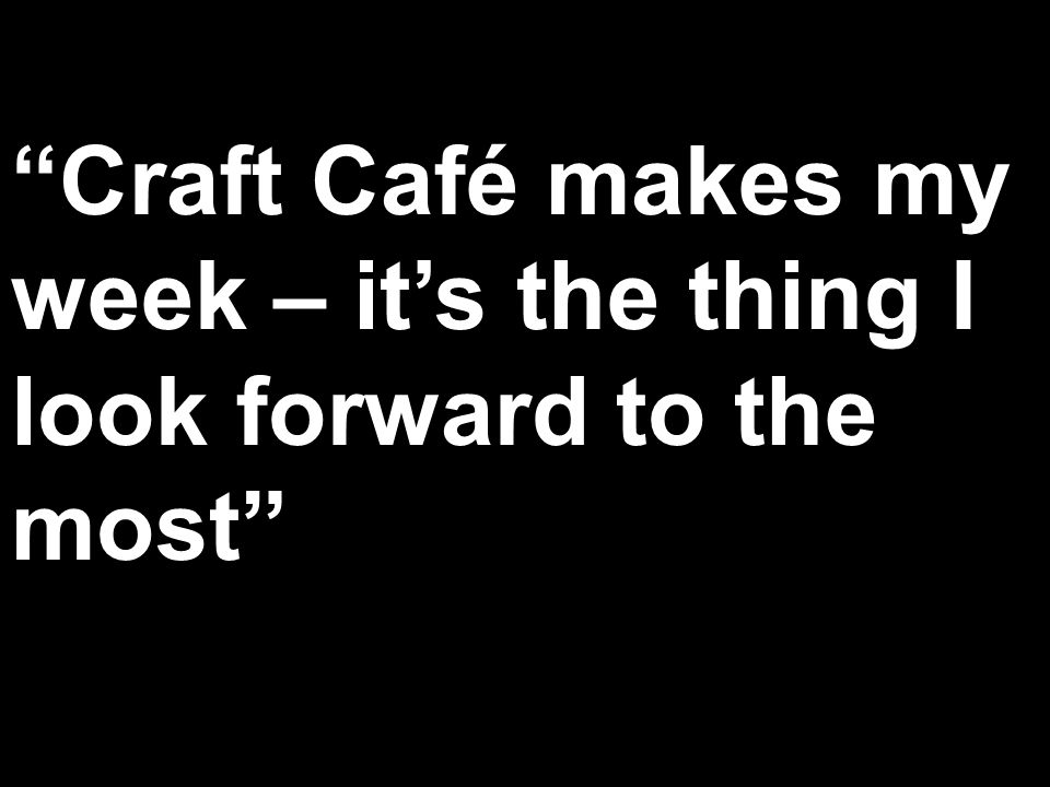 Craft Café makes my week – its the thing I look forward to the most