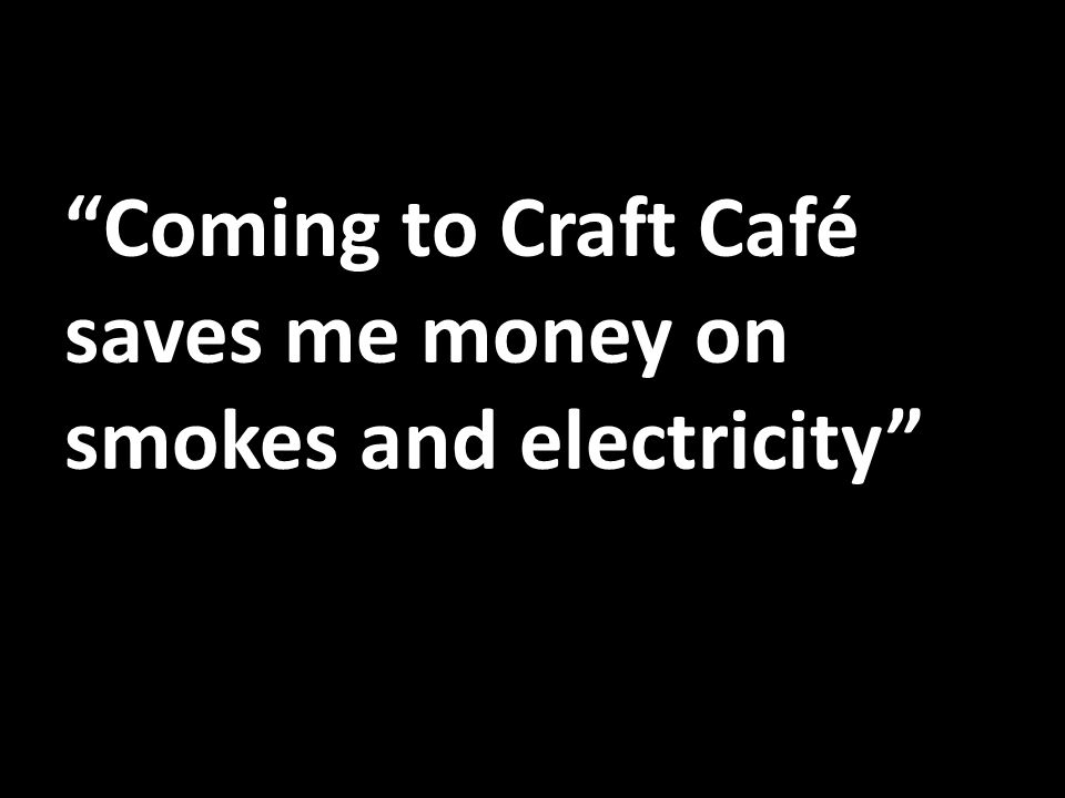 Coming to Craft Café saves me money on smokes and electricity