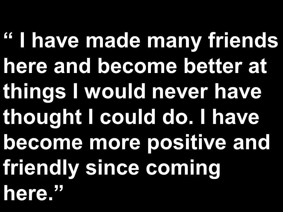 I have made many friends here and become better at things I would never have thought I could do. I have become more positive and friendly since coming