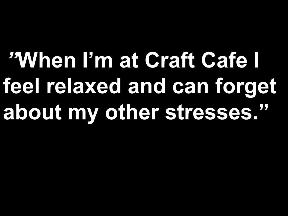 When Im at Craft Cafe I feel relaxed and can forget about my other stresses.