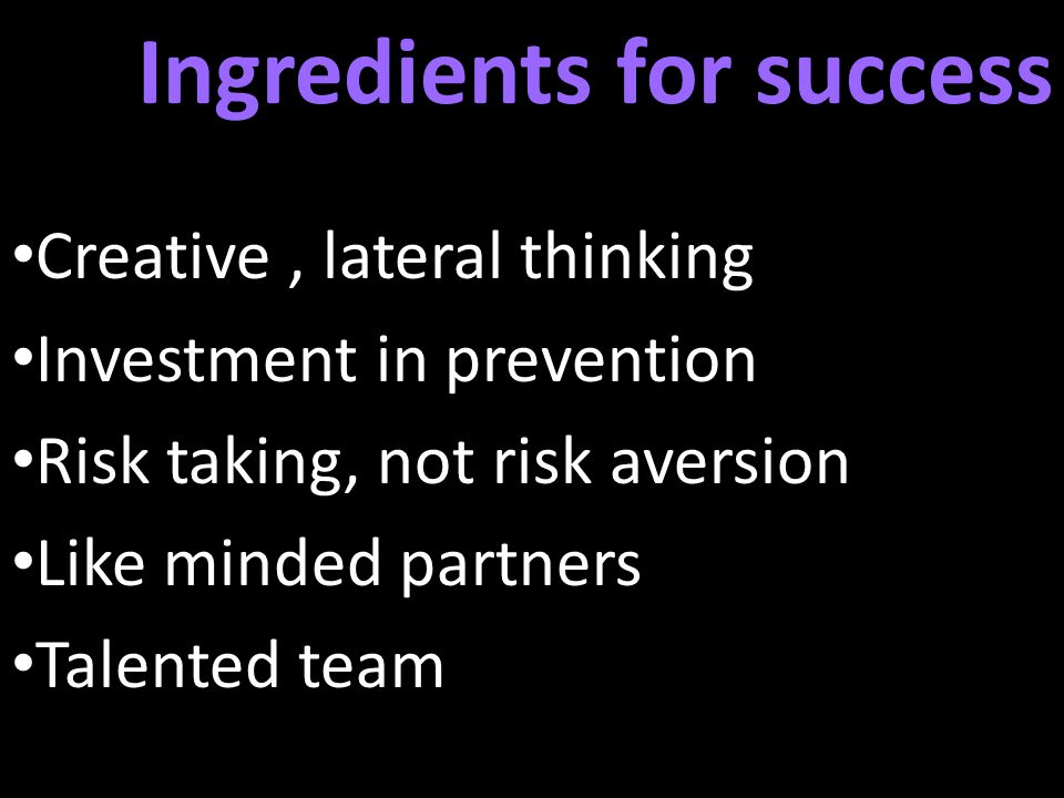 Ingredients for success Creative, lateral thinking Investment in prevention Risk taking, not risk aversion Like minded partners Talented team