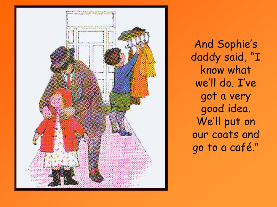 Just then Sophies daddy came home.