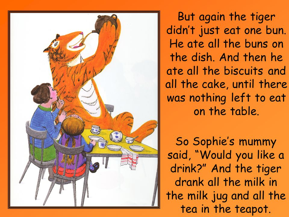 Sophies mummy said Would you like a sandwich.But the tiger didnt just take one sandwich.