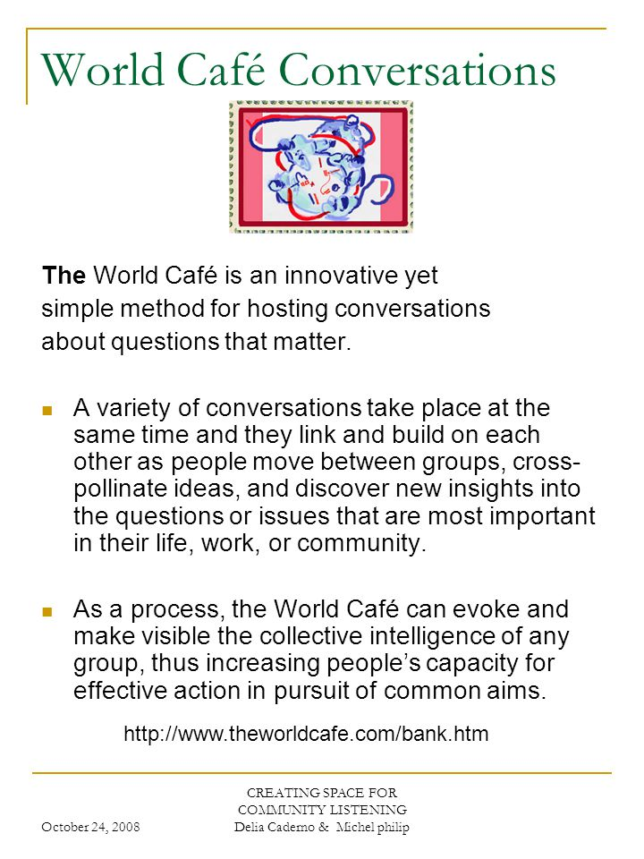 October 24, 2008 CREATING SPACE FOR COMMUNITY LISTENING Delia Caderno & Michel philip World Café Conversations The World Café is an innovative yet simple method for hosting conversations about questions that matter.
