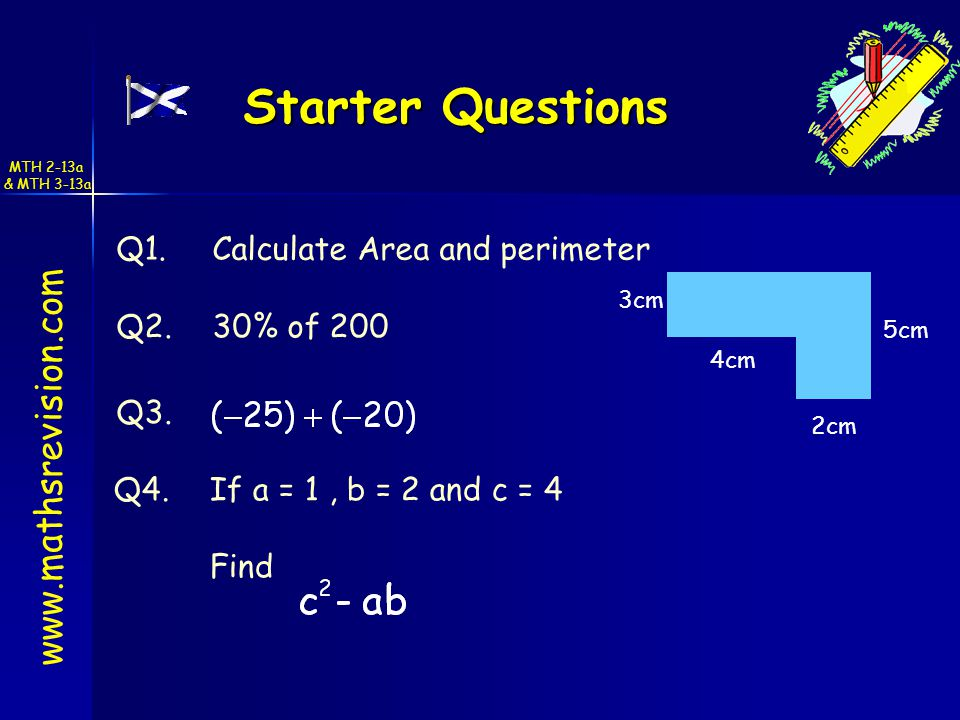Starter Questions Starter Questions www.mathsrevision.com Q1.Calculate Area and perimeter Q4.If a = 1, b = 2 and c = 4 Find Q3.