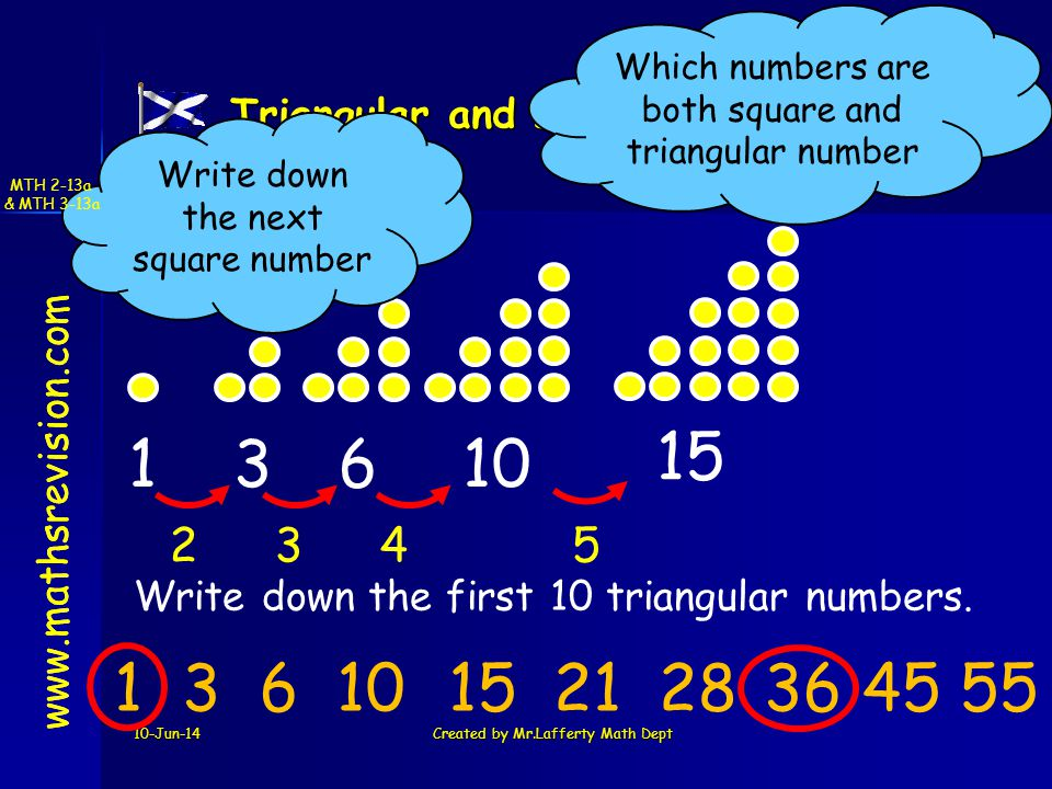 www.mathsrevision.com 10-Jun-14Created by Mr.Lafferty Math Dept Triangular and square Numbers www.mathsrevision.com 136 10 234234 Write down the first 10 triangular numbers.