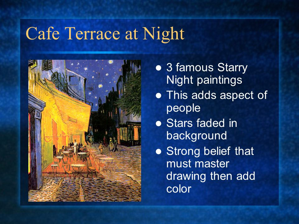 Cafe Terrace at Night 3 famous Starry Night paintings This adds aspect of people Stars faded in background Strong belief that must master drawing then add color