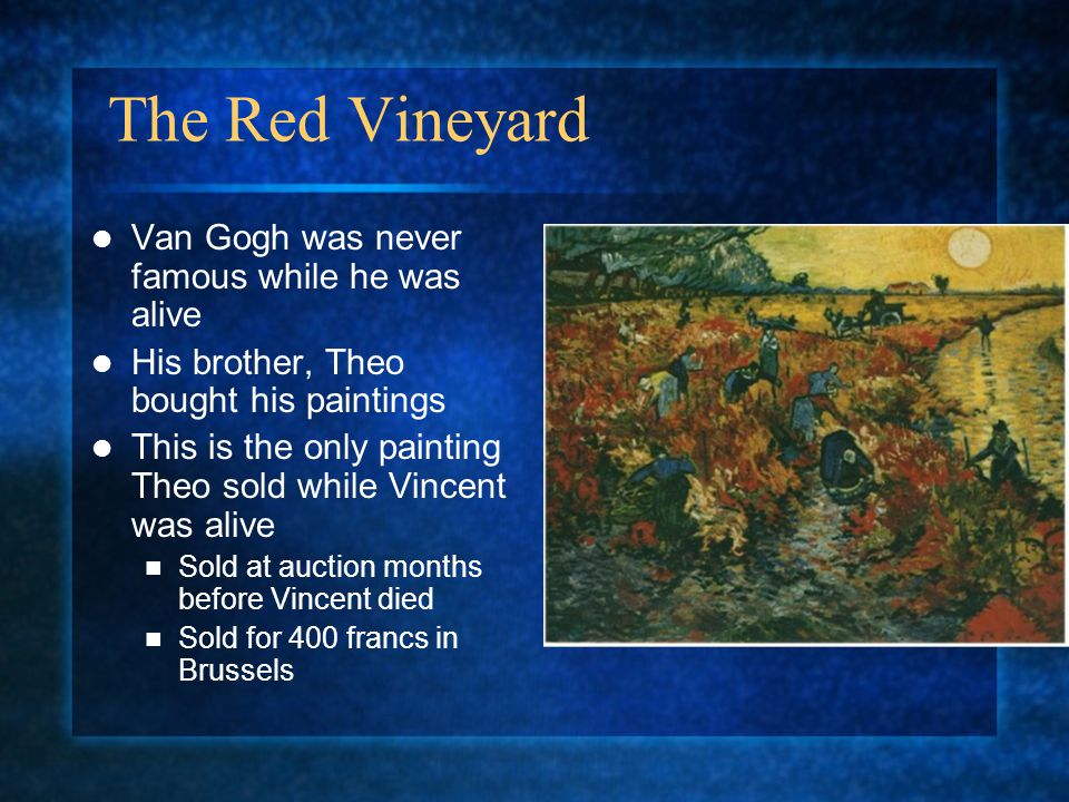 The Red Vineyard Van Gogh was never famous while he was alive His brother, Theo bought his paintings This is the only painting Theo sold while Vincent was alive Sold at auction months before Vincent died Sold for 400 francs in Brussels