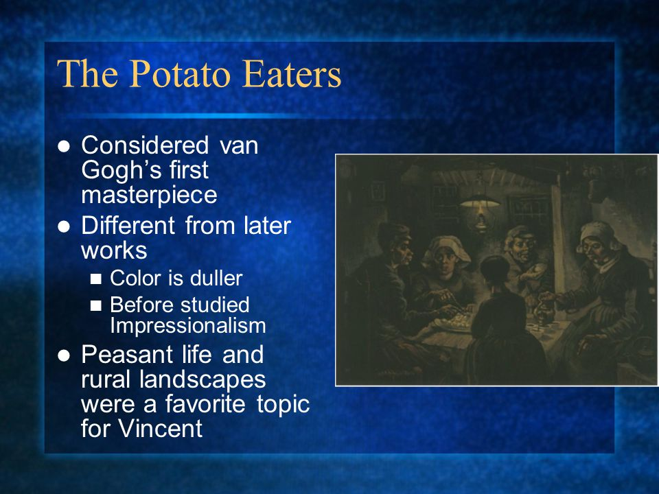 The Potato Eaters Considered van Goghs first masterpiece Different from later works Color is duller Before studied Impressionalism Peasant life and rural landscapes were a favorite topic for Vincent
