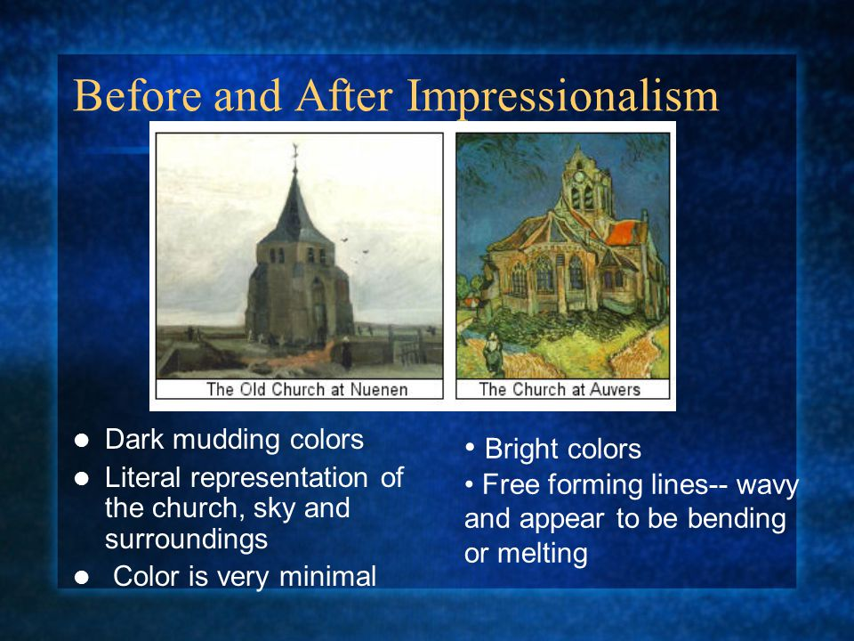 Before and After Impressionalism Dark mudding colors Literal representation of the church, sky and surroundings Color is very minimal Bright colors Free forming lines-- wavy and appear to be bending or melting