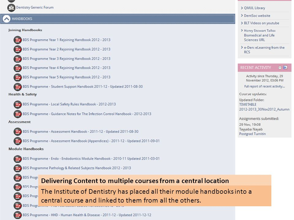 Delivering Content to multiple courses from a central location The Institute of Dentistry has placed all their module handbooks into a central course and linked to them from all the others.