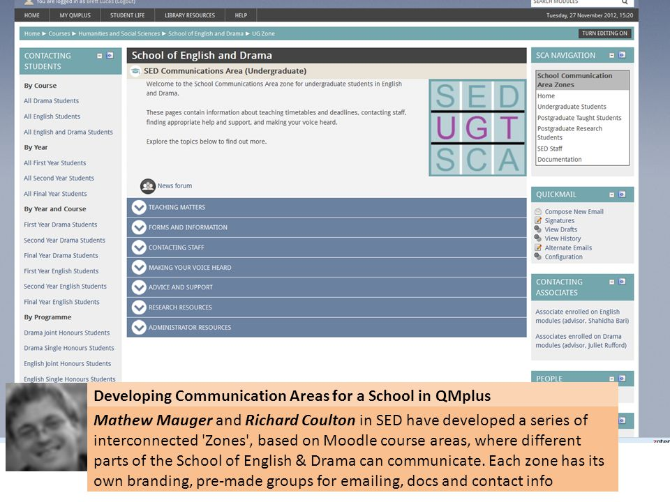 Developing Communication Areas for a School in QMplus Mathew Mauger and Richard Coulton in SED have developed a series of interconnected Zones , based on Moodle course areas, where different parts of the School of English & Drama can communicate.