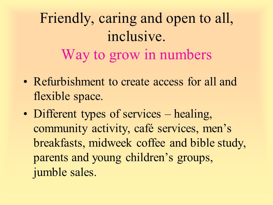 Friendly, caring and open to all, inclusive. Way to grow in numbers Refurbishment to create access for all and flexible space. Different types of serv